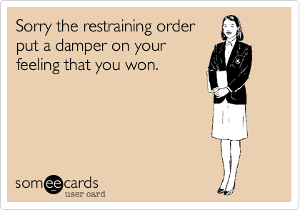 Sorry the restraining orderput a damper on yourfeeling that you won.