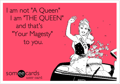 """I am not """"A Queen""""   I am """"THE QUEEN""""     and that's   """"Your Magesty""""         to you."""