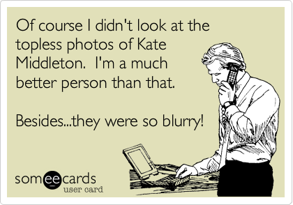 Of course I didn't look at the topless photos of Kate