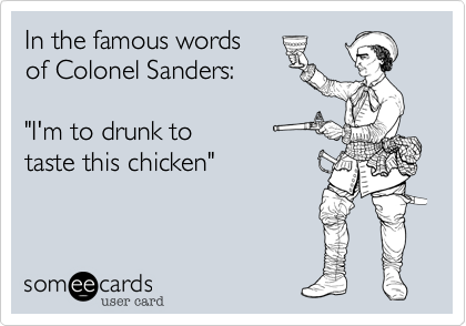 """In the famous wordsof Colonel Sanders:""""I'm to drunk to taste this chicken"""""""