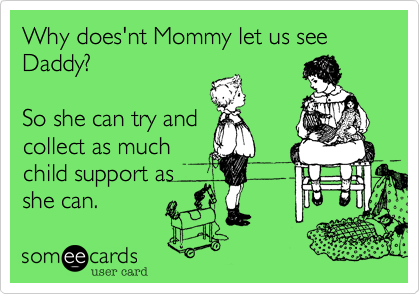 Why does'nt Mommy let us see Daddy?So she can try andcollect as much child support asshe can.