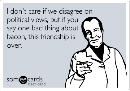 I don't care if we disagree on political views, but if yousay one bad thing aboutbacon, this friendship isover.