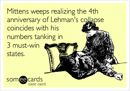 Mittens weeps realizing the 4th anniversary of Lehman's collapse coincides with his numbers tanking in 3 must-win states.