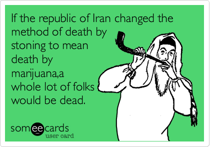 If the republic of Iran changed the method of death by stoning to meandeath bymarijuana,awhole lot of folkswould be dead.