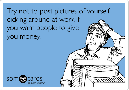 Try not to post pictures of yourself dicking around at work if