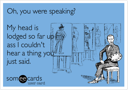 Oh, you were speaking? My head islodged so far up myass I couldn'thear a thing youjust said.