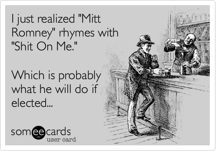 """I just realized """"MittRomney"""" rhymes with""""Shit On Me.""""Which is probablywhat he will do ifelected..."""