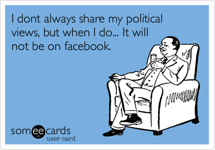 I dont always share my political views, but when I do... It will