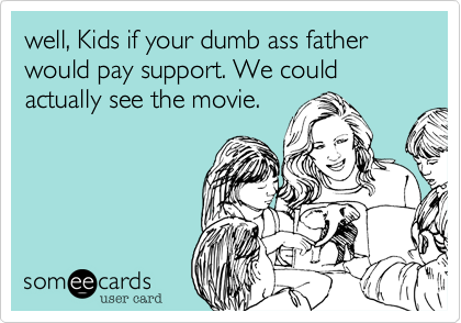 well, Kids if your dumb ass father would pay support. We could actually see the movie.