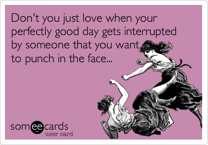 Don't you just love when your perfectly good day gets interrupted by someone that you wantto punch in the face...