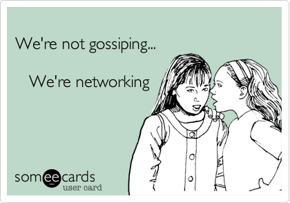 We're not gossiping...