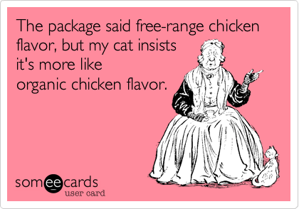 The package said free-range chicken flavor, but my cat insists