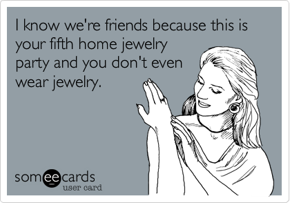 I know we're friends because this is your fifth home jewelryparty and you don't evenwear jewelry.