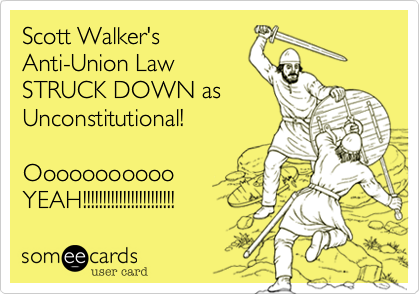 Scott Walker'sAnti-Union LawSTRUCK DOWN asUnconstitutional!OooooooooooYEAH!!!!!!!!!!!!!!!!!!!!!!!