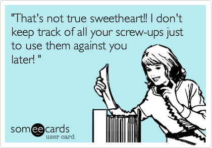"""""""That's not true sweetheart!! I don't keep track of all your screw-ups just to use them against youlater! """""""