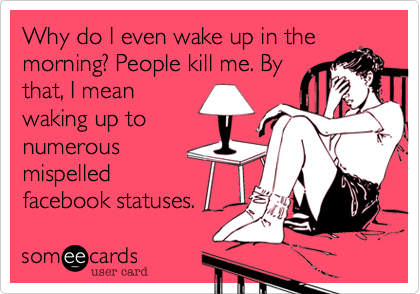 Why do I even wake up in themorning? People kill me. Bythat, I meanwaking up tonumerousmispelledfacebook statuses.