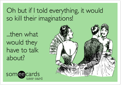 Oh but if I told everything, it would so kill their imaginations!