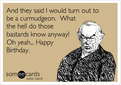 And they said I would turn out to be a curmudgeon.  What