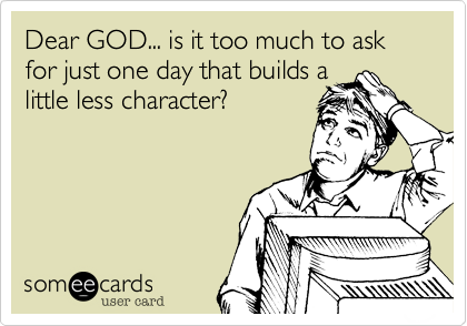 Dear GOD... is it too much to ask for just one day that builds a