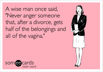 """A wise man once said,""""Never anger someonethat, after a divorce, getshalf of the belongings andall of the vagina."""""""