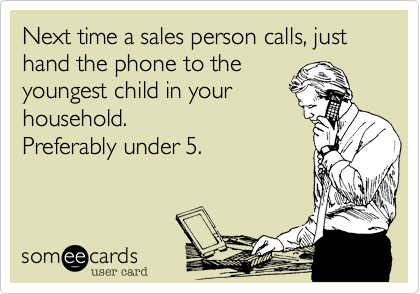 Next time a sales person calls, just hand the phone to the