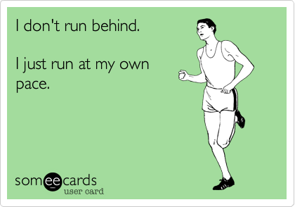 I don't run behind.