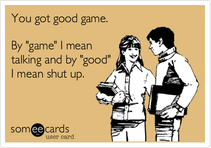You got good game.  