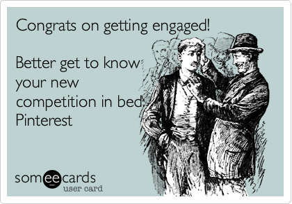 Congrats on getting engaged!                Better get to knowyour newcompetition in bed:Pinterest