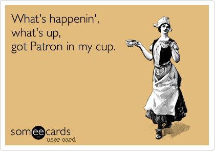What's happenin', what's up, got Patron in my cup.