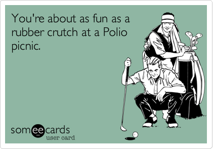 You're about as fun as arubber crutch at a Poliopicnic.