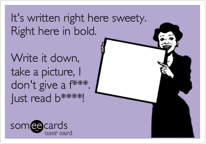 It's written right here sweety. Right here in bold. Write it down,take a picture, Idon't give a f***. Just read b****!