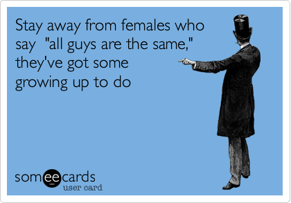 """Stay away from females whosay  """"all guys are the same,""""they've got some growing up to do"""