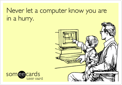 Never let a computer know you are in a hurry.