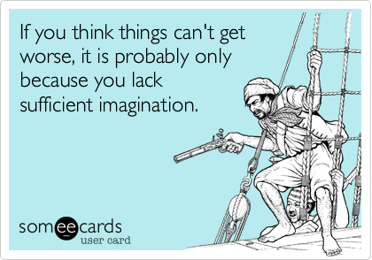 If you think things can't get