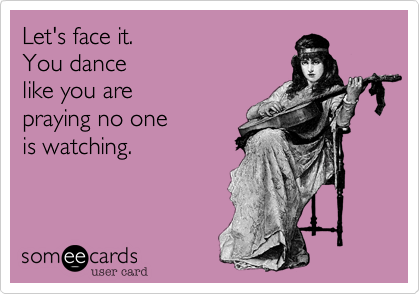 Let's face it.  You dance like you are praying no oneis watching.