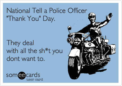 """National Tell a Police Officer """"Thank You"""" Day.They dealwith all the sh*t youdont want to."""