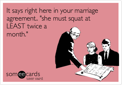 "It says right here in your marriage agreement.. ""she must squat at LEAST twice a