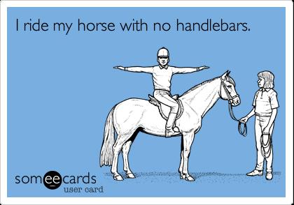 I ride my horse with no handlebars.