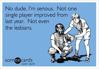 No dude, I'm serious.  Not one single player improved from