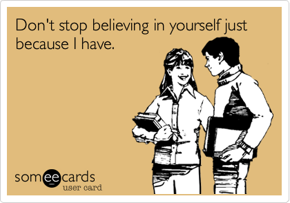Don't stop believing in yourself just because I have.