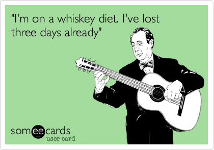 """I'm on a whiskey diet. I've lost three days already"""