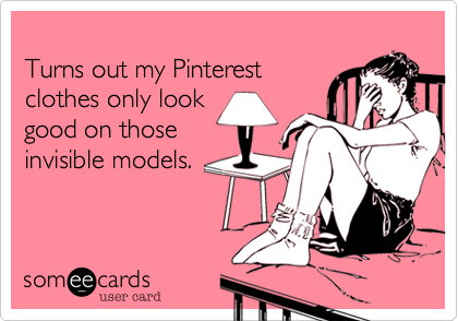 Turns out my Pinterest clothes only look good on those invisible models.