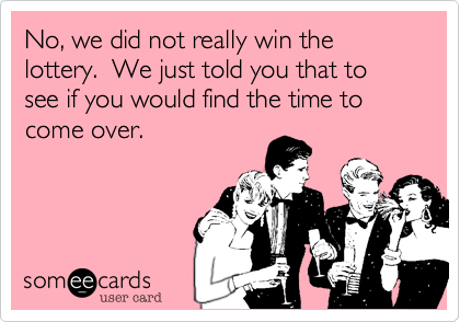No, we did not really win the lottery.  We just told you that to see if you would find the time to come over.