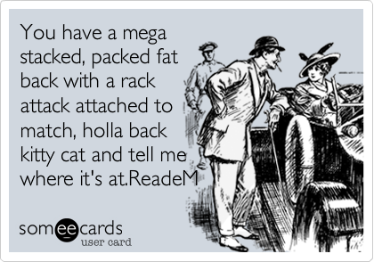You have a megastacked, packed fatback with a rackattack attached tomatch, holla backkitty cat and tell mewhere it's at.ReadeM