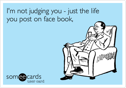 I'm not judging you - just the life you post on face book,