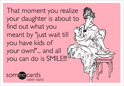 """That moment you realizeyour daughter is about tofind out what youmeant by """"just wait tillyou have kids ofyour own!""""... and allyou can do is SMILE!!!"""