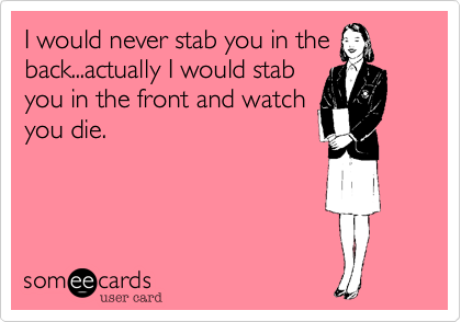 I would never stab you in the