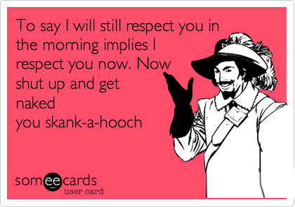 To say I will still respect you inthe morning implies Irespect you now. Nowshut up and getnakedyou skank-a-hooch
