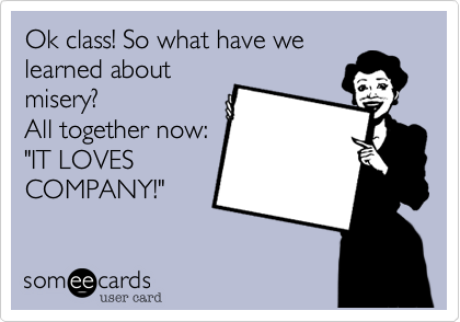 """Ok class! So what have welearned aboutmisery?All together now:""""IT LOVESCOMPANY!"""""""