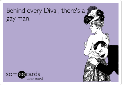 Behind every Diva , there's agay man.
